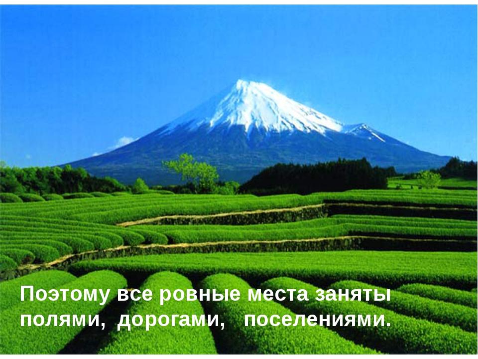 Поэтому все ровные места заняты полями, дорогами, поселениями.