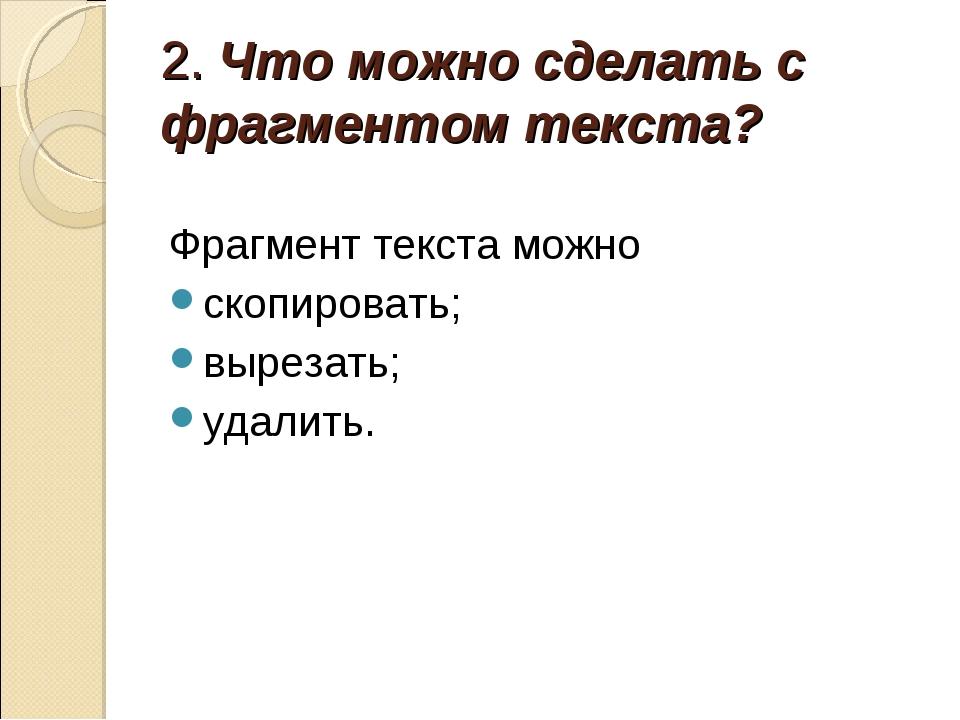 2. Что можно сделать с фрагментом текста? Фрагмент текста можно скопировать;...