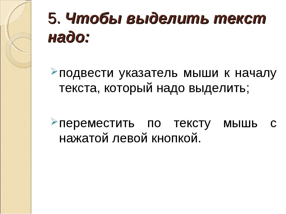 5. Чтобы выделить текст надо: подвести указатель мыши к началу текста, которы...