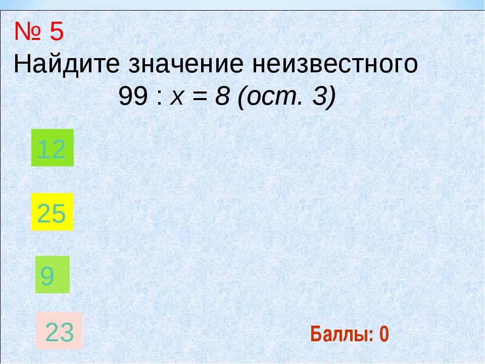 Баллы: 0 № 5 Найдите значение неизвестного 99 : х = 8 (ост. 3) 9 12 25 23