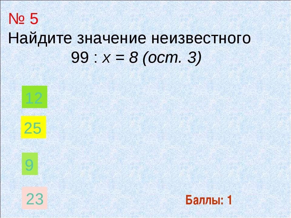 Баллы: 1 № 5 Найдите значение неизвестного 99 : х = 8 (ост. 3) 9 12 25 23