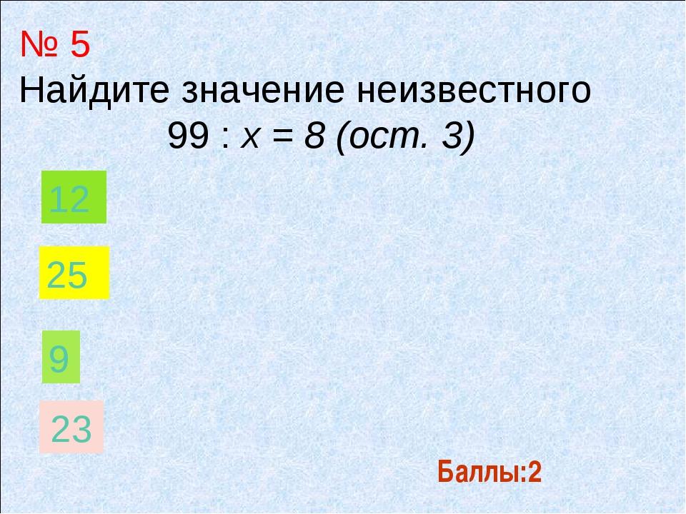 Баллы:2 № 5 Найдите значение неизвестного 99 : х = 8 (ост. 3) 9 12 25 23