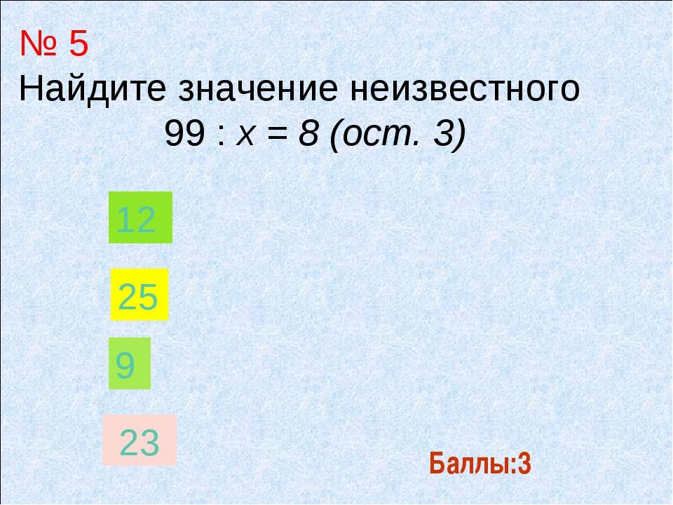 Баллы:3 № 5 Найдите значение неизвестного 99 : х = 8 (ост. 3) 9 12 25 23