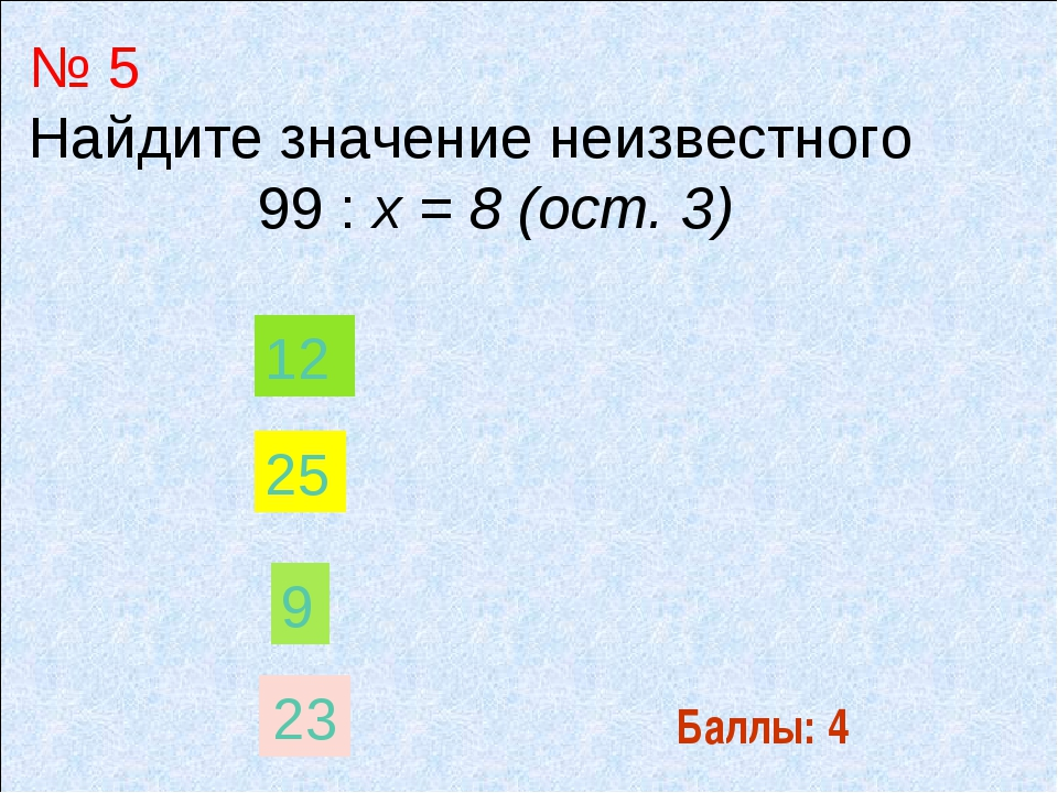 Баллы: 4 № 5 Найдите значение неизвестного 99 : х = 8 (ост. 3) 9 12 25 23