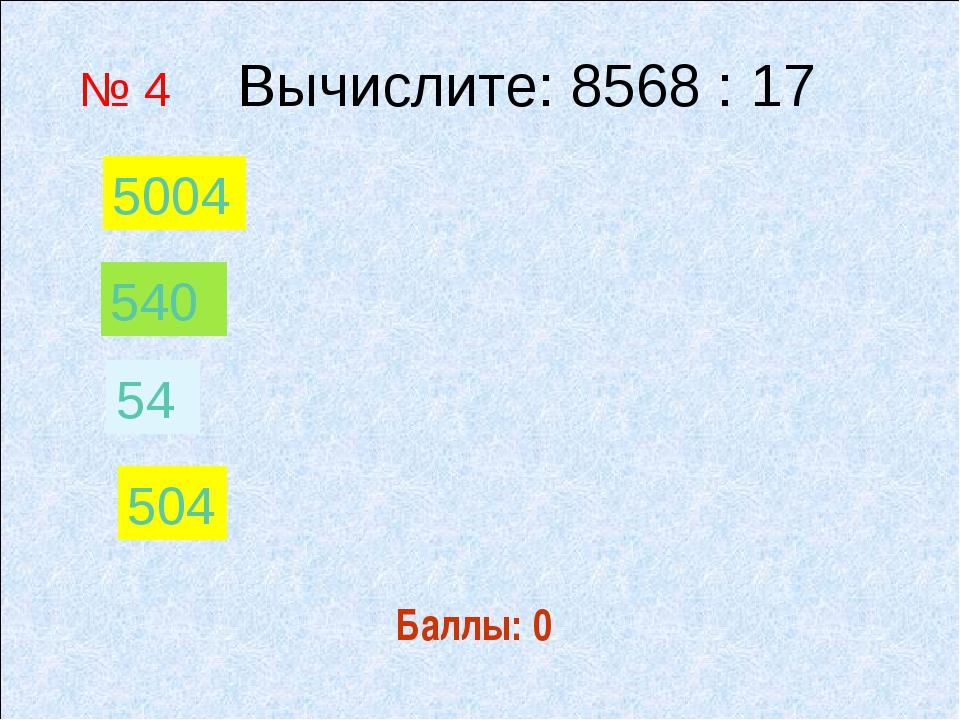 Баллы: 0 № 4 Вычислите: 8568 : 17 54 540 504 5004
