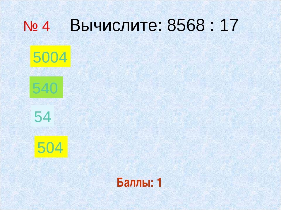 Баллы: 1 № 4 Вычислите: 8568 : 17 54 540 504 5004