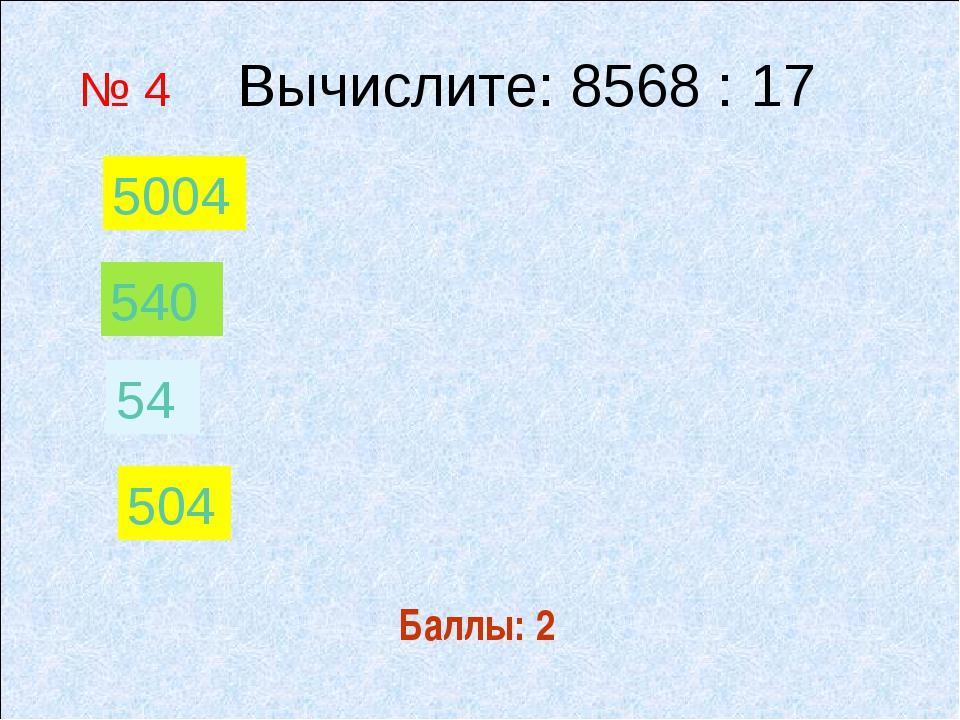 Баллы: 2 № 4 Вычислите: 8568 : 17 54 540 504 5004