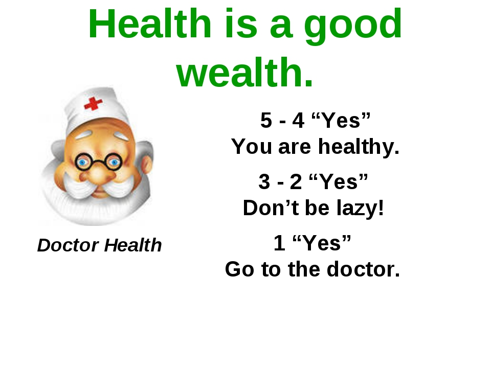 "Health is a good wealth. 5 - 4 ""Yes"" You are healthy. 3 - 2 ""Yes"" Don't be la..."