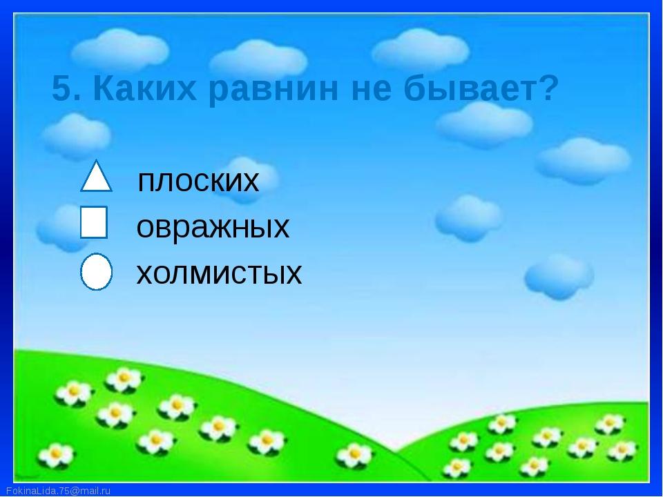 5. Каких равнин не бывает? плоских овражных холмистых FokinaLida.75@mail.ru