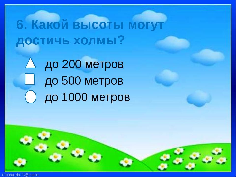 6. Какой высоты могут достичь холмы? до 200 метров до 500 метров до 1000 метр...