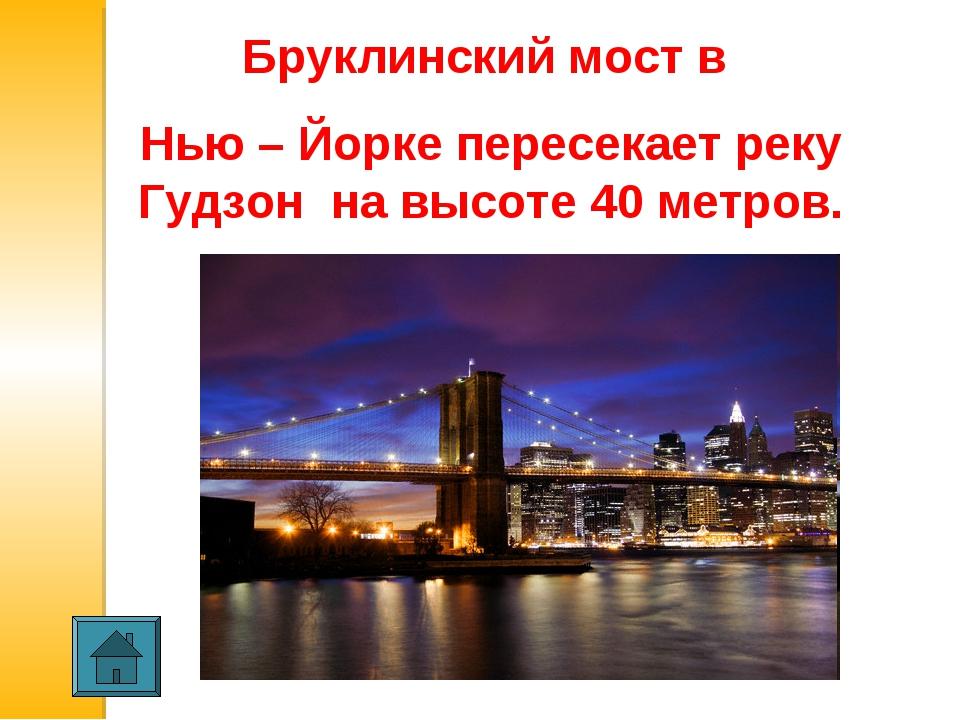 Бруклинский мост в Нью – Йорке пересекает реку Гудзон на высоте 40 метров. ...