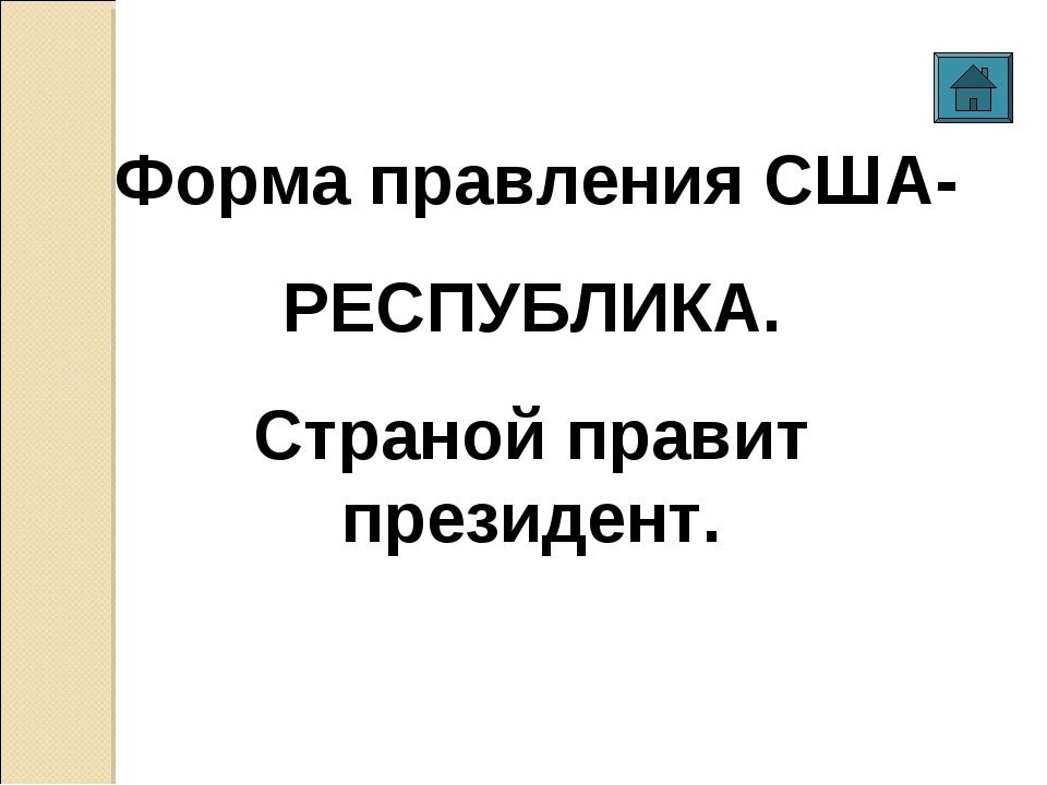 Форма правления США- РЕСПУБЛИКА. Страной правит президент.