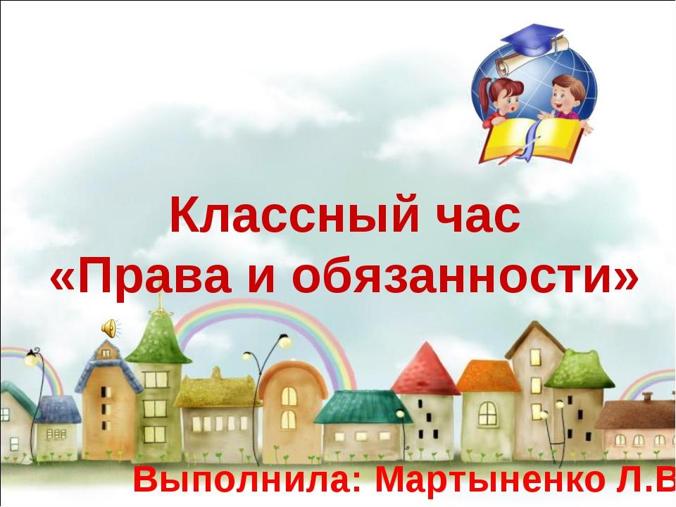 Классный час «Права и обязанности» Выполнила: Мартыненко Л.В.