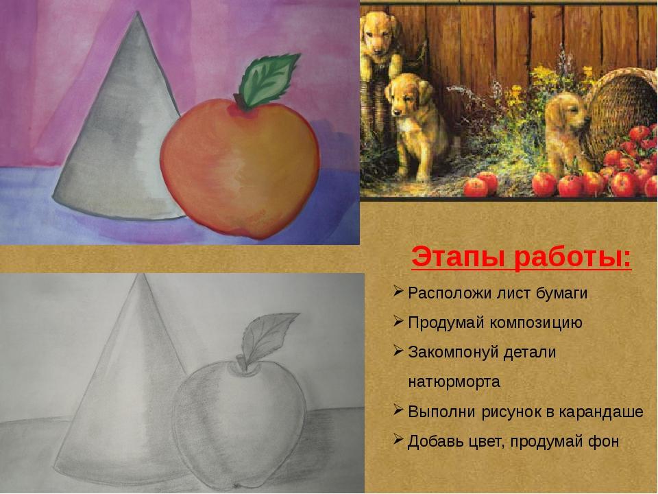 Этапы работы: Расположи лист бумаги Продумай композицию Закомпонуй детали нат...