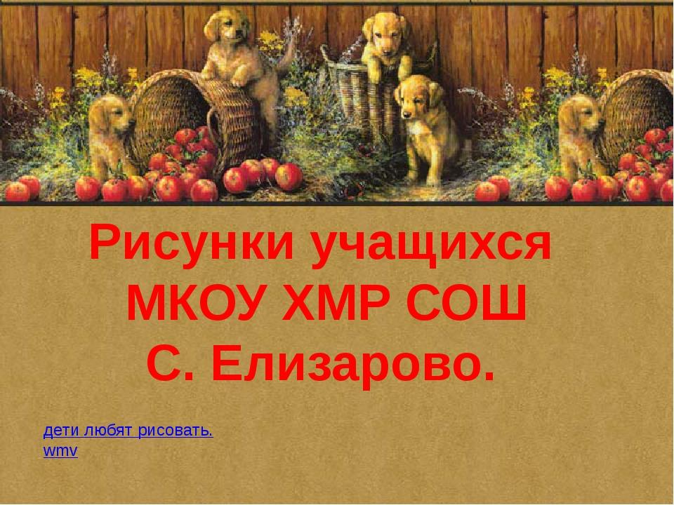 Рисунки учащихся МКОУ ХМР СОШ С. Елизарово. дети любят рисовать.wmv