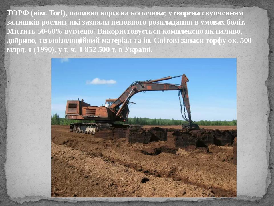 ТОРФ (нім. Torf), паливна корисна копалина; утворена скупченням залишків росл...