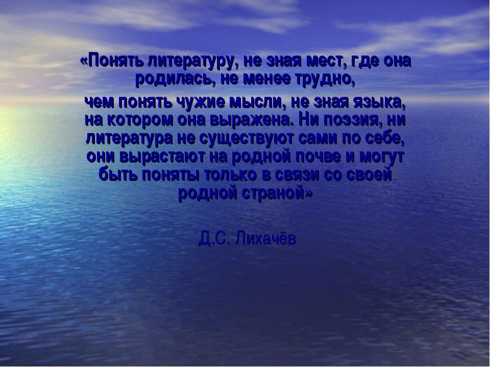 «Понять литературу, не зная мест, где она родилась, не менее трудно, чем поня...