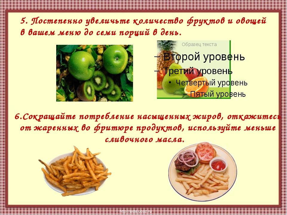 6.Сокращайте потребление насыщенных жиров, откажитесь от жаренных во фритюре...