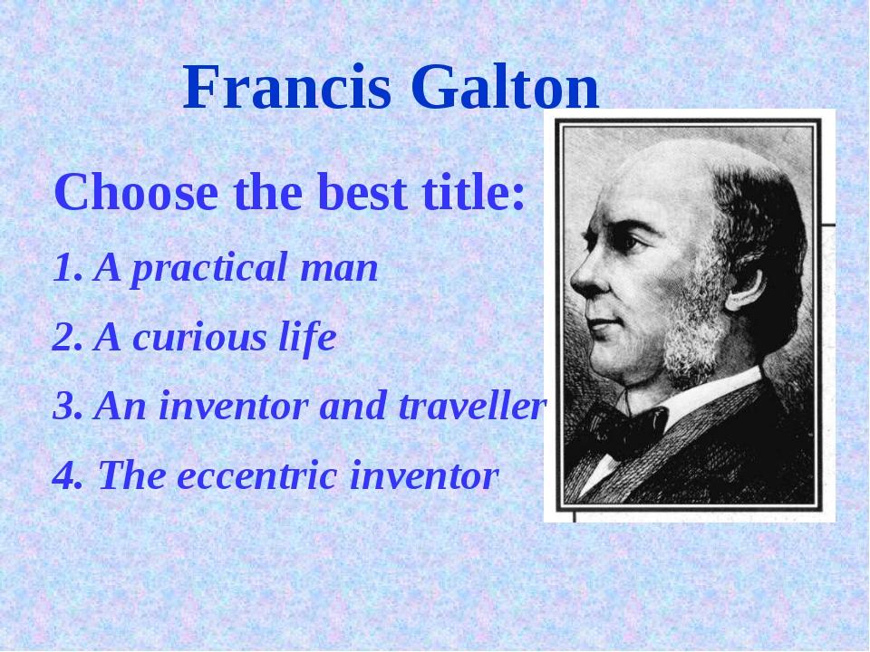 Francis Galton Choose the best title: 1. A practical man 2. A curious life 3....