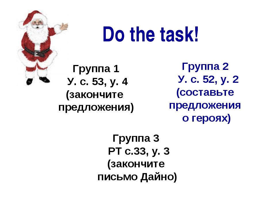 Do the task! Группа 1 У. с. 53, у. 4 (закончите предложения) Группа 2 У. с....