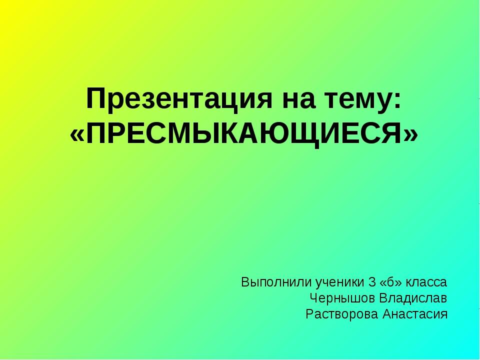 Презентация на тему: «ПРЕСМЫКАЮЩИЕСЯ» Выполнили ученики 3 «б» класса Чернышов...