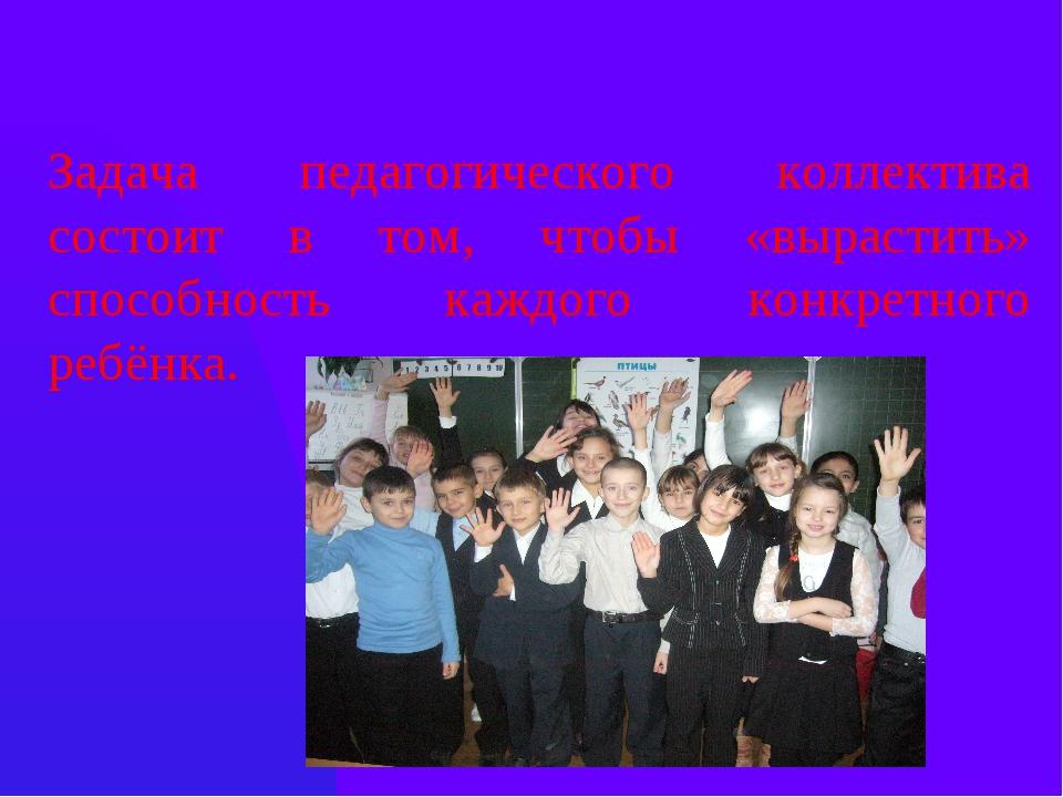 Задача педагогического коллектива состоит в том, чтобы «вырастить» способност...