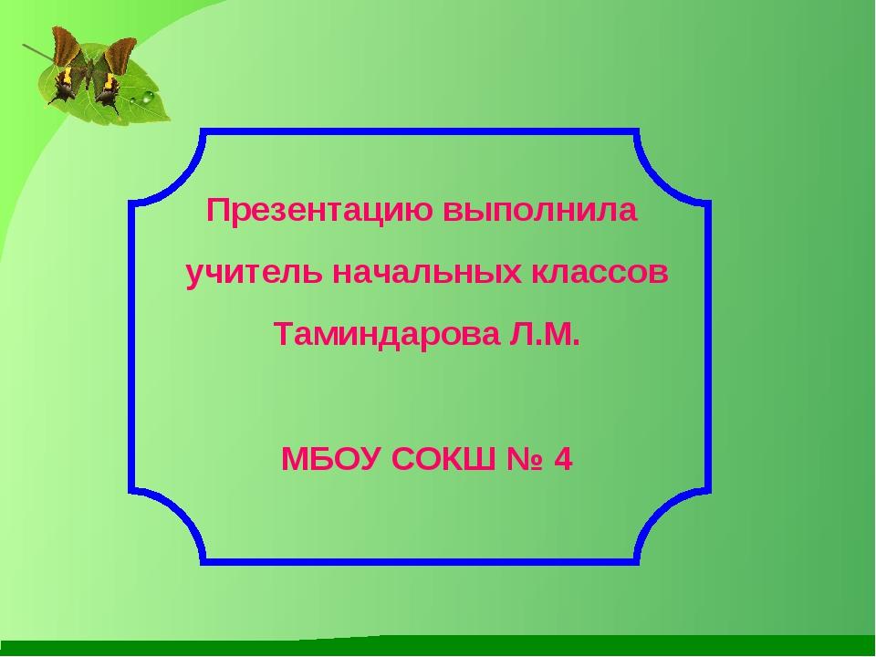 Презентацию выполнила учитель начальных классов Таминдарова Л.М. МБОУ СОКШ № 4