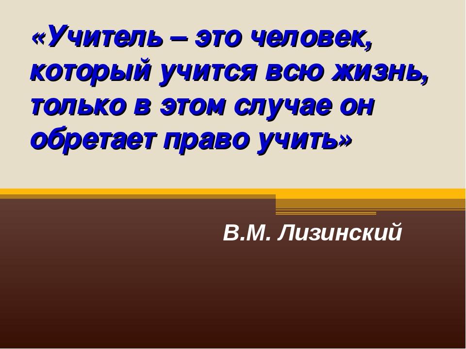 «Учитель – это человек, который учится всю жизнь, только в этом случае он обр...