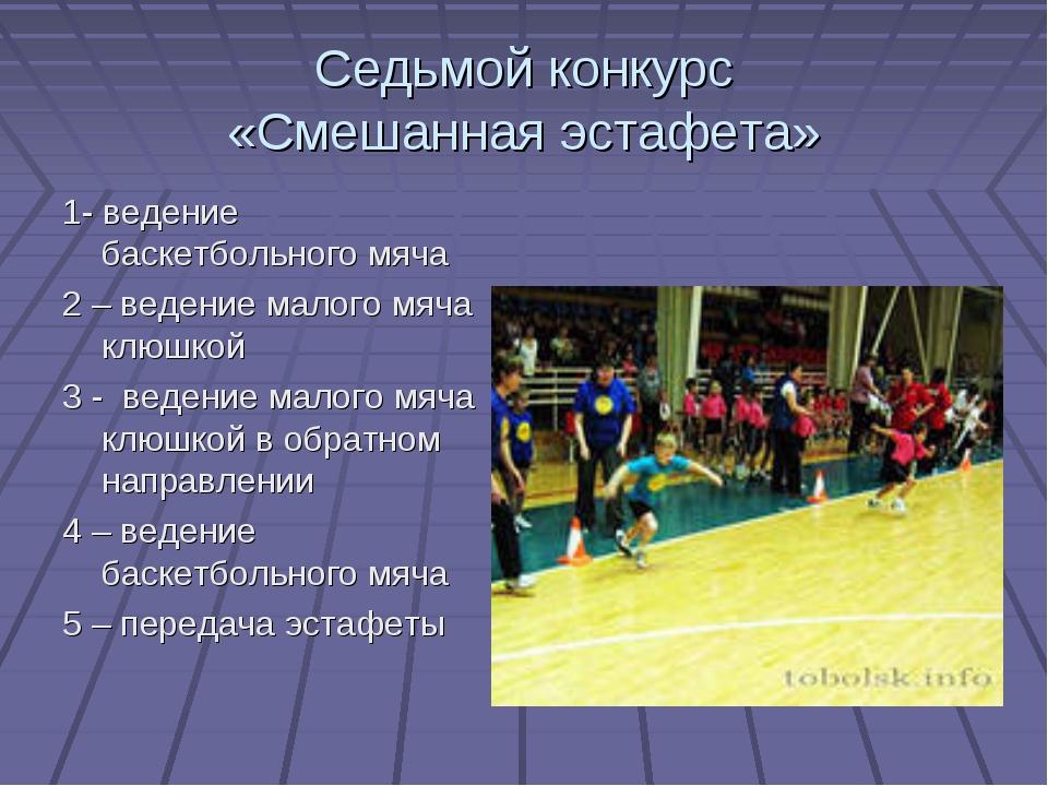 Седьмой конкурс «Смешанная эстафета» 1- ведение баскетбольного мяча 2 – веден...