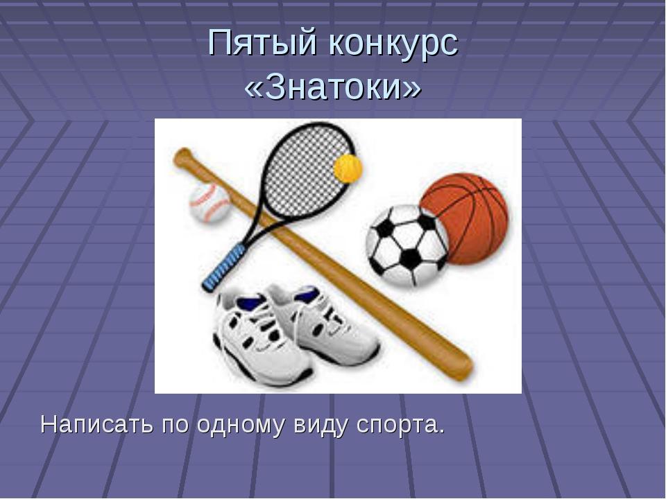 Пятый конкурс «Знатоки» Написать по одному виду спорта.