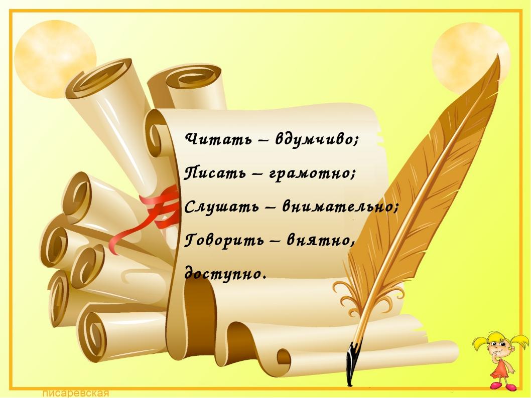 Читать – вдумчиво; Писать – грамотно; Слушать – внимательно; Говорить – внятн...