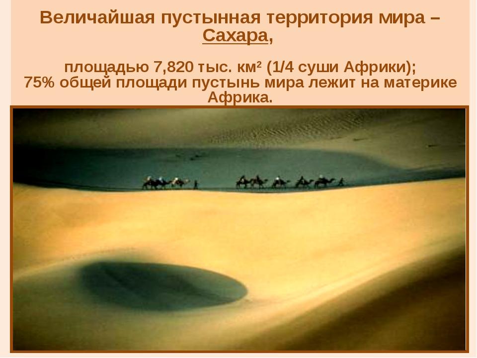 Величайшая пустынная территория мира – Сахара, площадью 7,820 тыс. км2 (1/4...