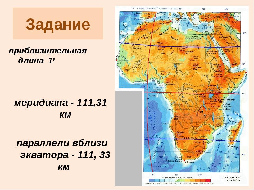 Задание приблизительная длина 10 меридиана - 111,31 км параллели вблизи экват...