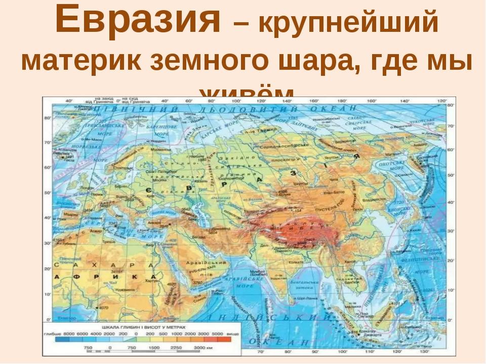 Евразия – крупнейший материк земного шара, где мы живём