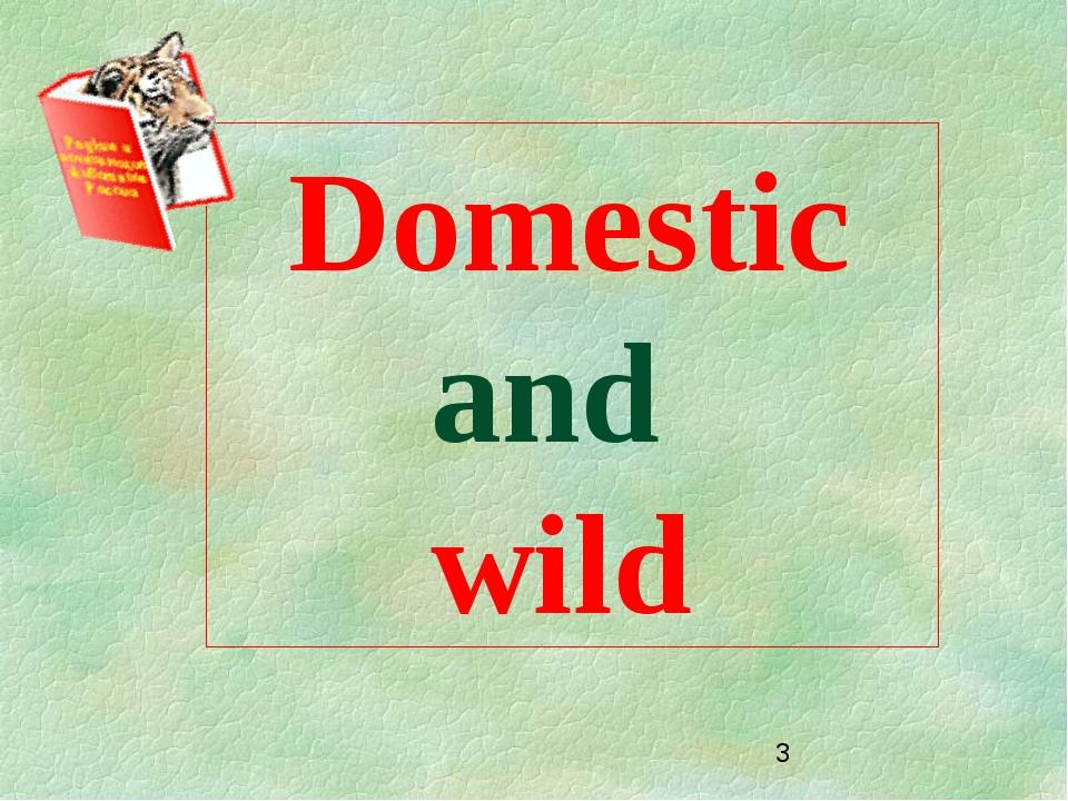 Domestic and wild