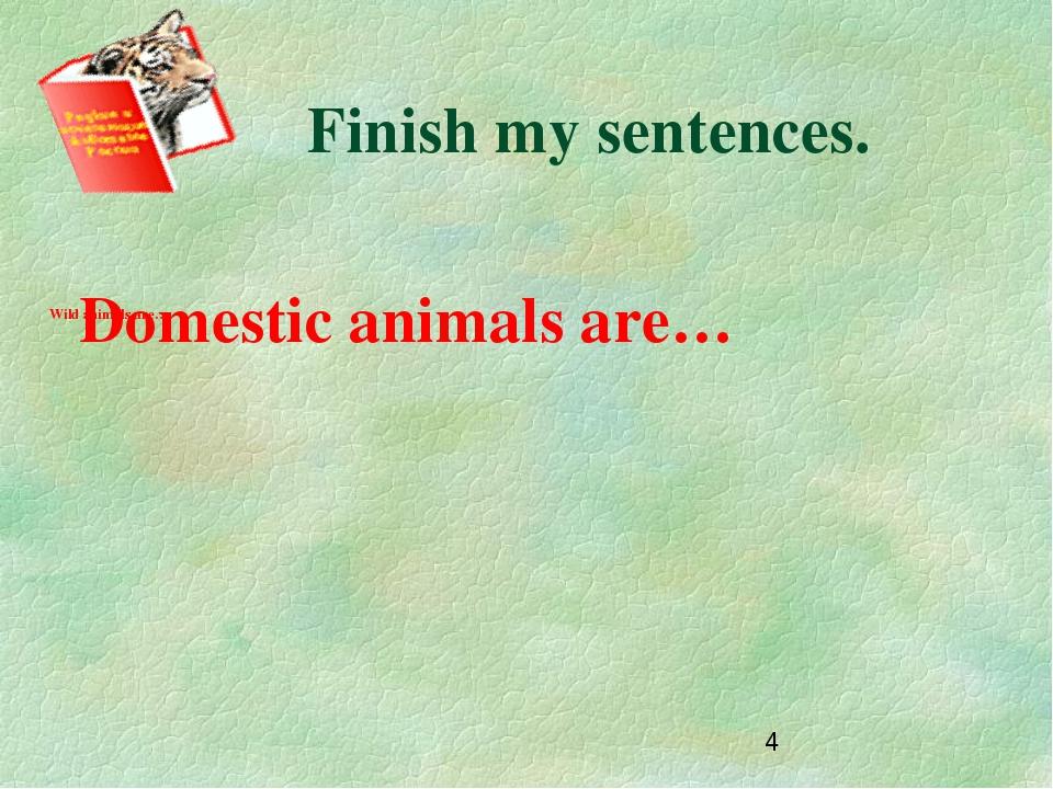 Finish my sentences. Domestic animals are… Wild animals are…