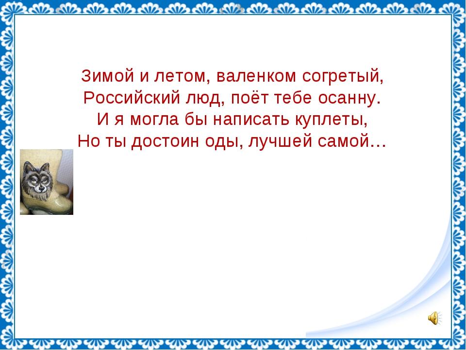 Зимой и летом, валенком согретый, Российский люд, поёт тебе осанну. И я могла...
