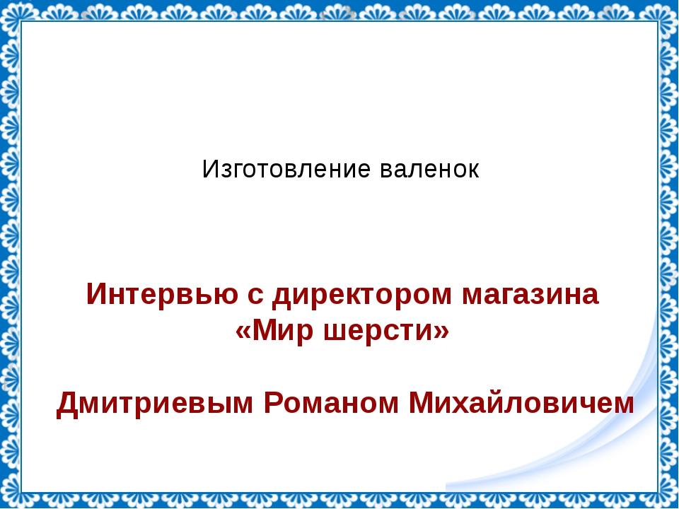 Изготовление валенок Интервью с директором магазина «Мир шерсти» Дмитриевым Р...