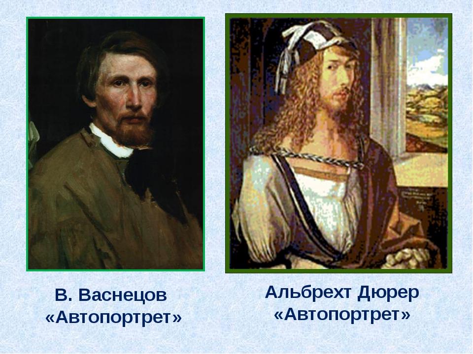 В. Васнецов «Автопортрет» Альбрехт Дюрер «Автопортрет»
