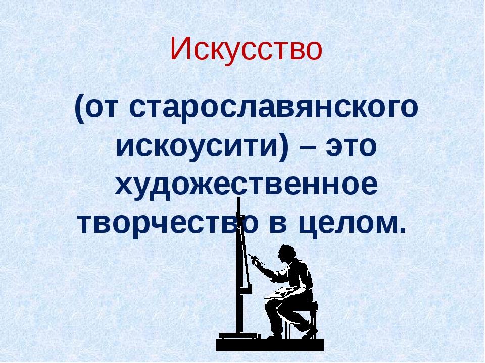 Искусство (от старославянского искоусити) – это художественное творчество в ц...