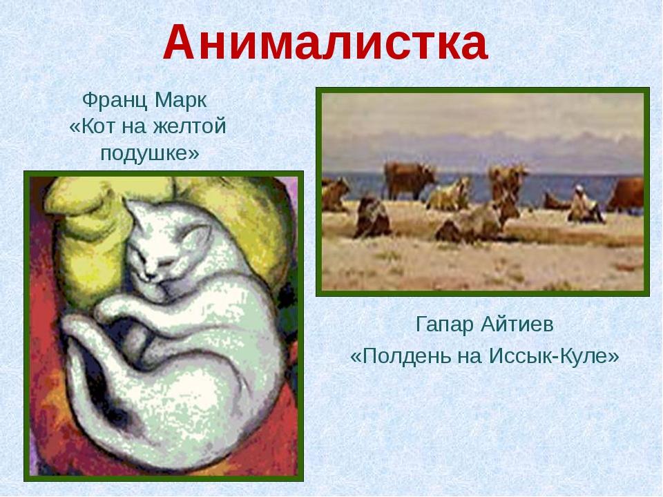 Анималистка Франц Марк «Кот на желтой подушке» Гапар Айтиев «Полдень на Иссы...