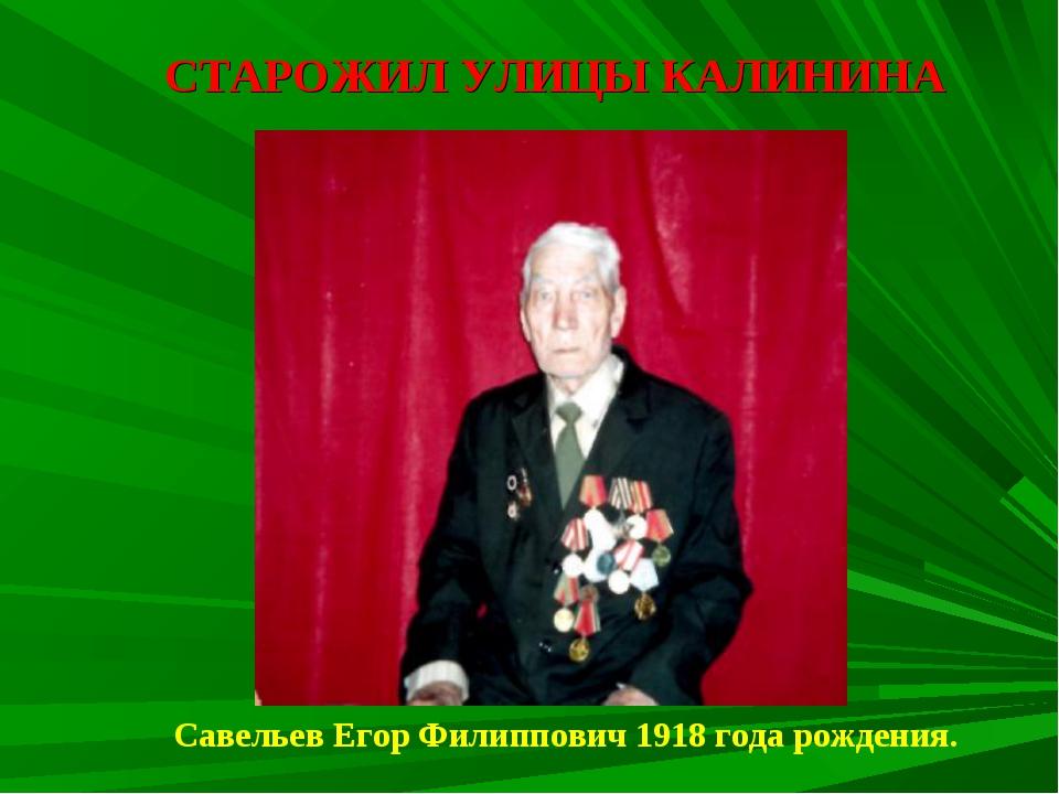 СТАРОЖИЛ УЛИЦЫ КАЛИНИНА Савельев Егор Филиппович 1918 года рождения.
