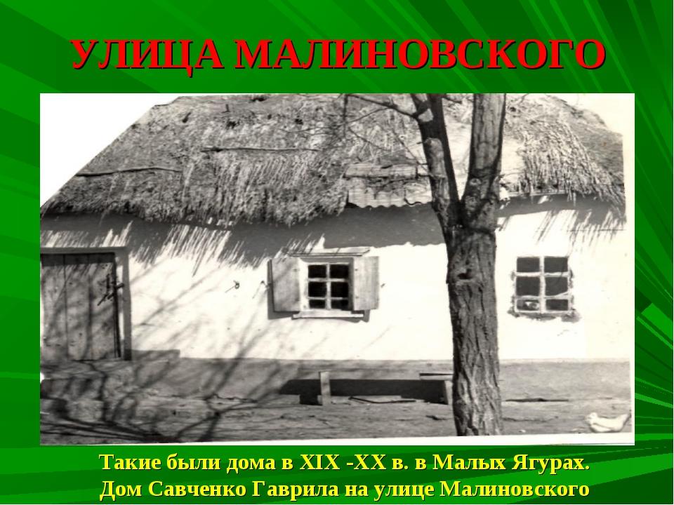 УЛИЦА МАЛИНОВСКОГО Такие были дома в XIX -XX в. в Малых Ягурах. Дом Савченко...