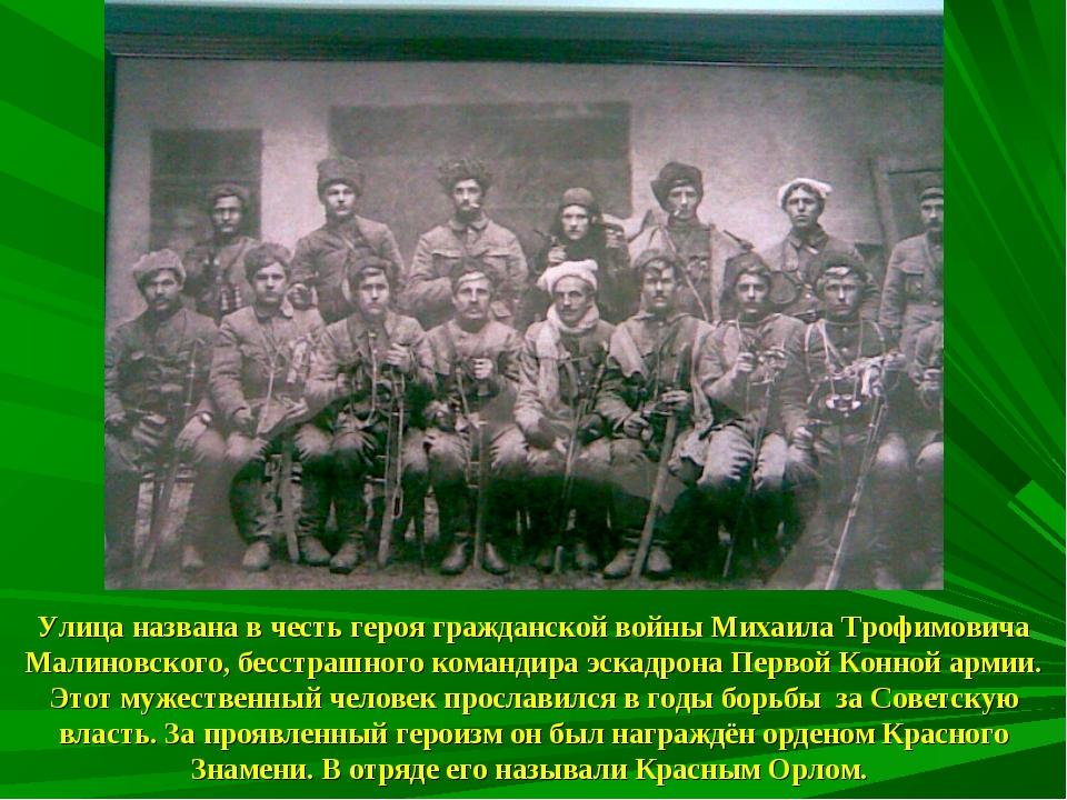 Улица названа в честь героя гражданской войны Михаила Трофимовича Малиновског...