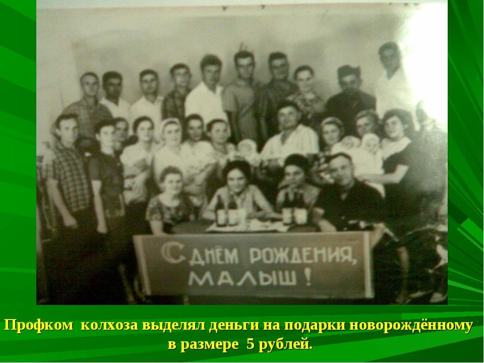 Профком колхоза выделял деньги на подарки новорождённому в размере 5 рублей.