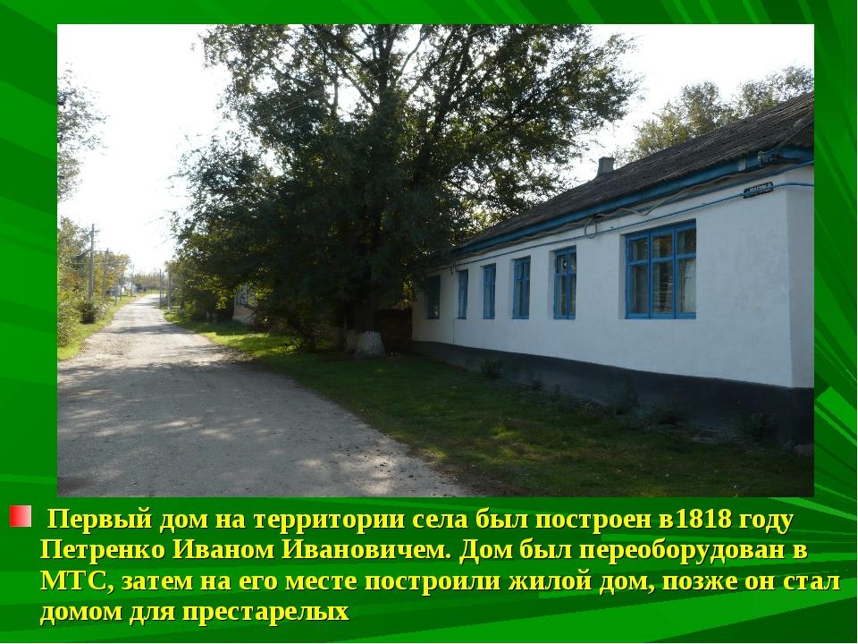 Первый дом на территории села был построен в1818 году Петренко Иваном Иванов...