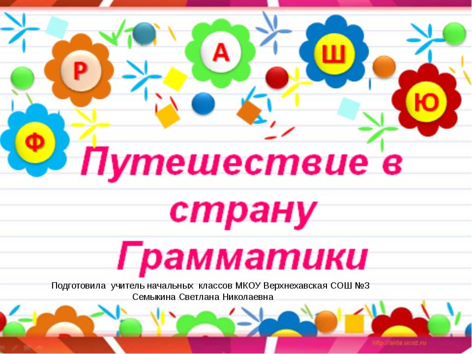 Подготовила учитель начальных классов МКОУ Верхнехавская СОШ №3 Семыкина Свет...