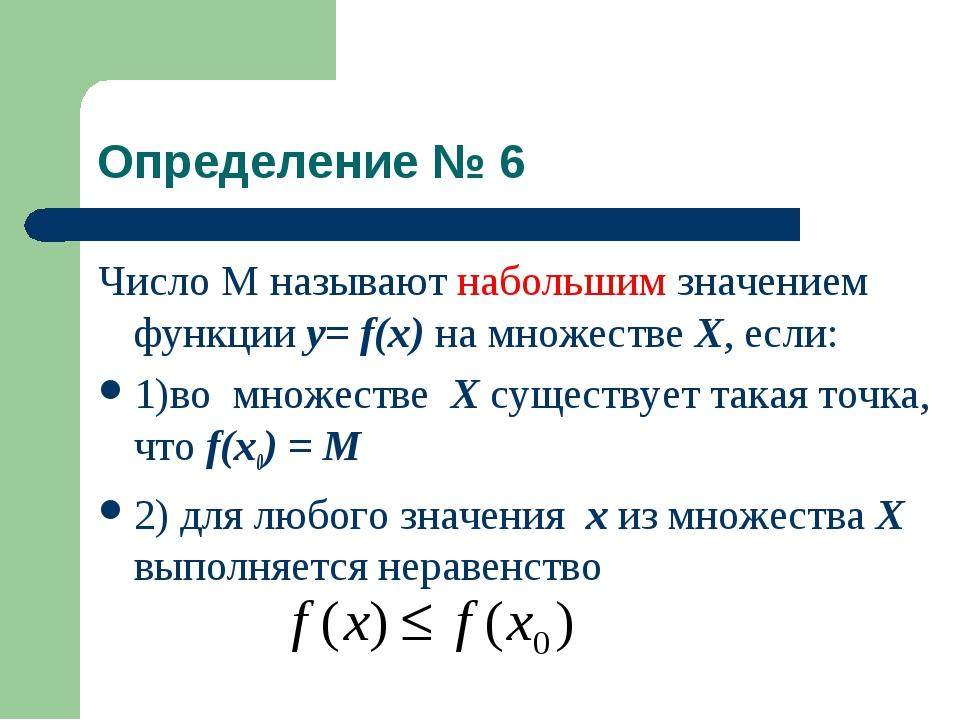 Определение № 6 Число М называют набольшим значением функции у= f(x) на множе...
