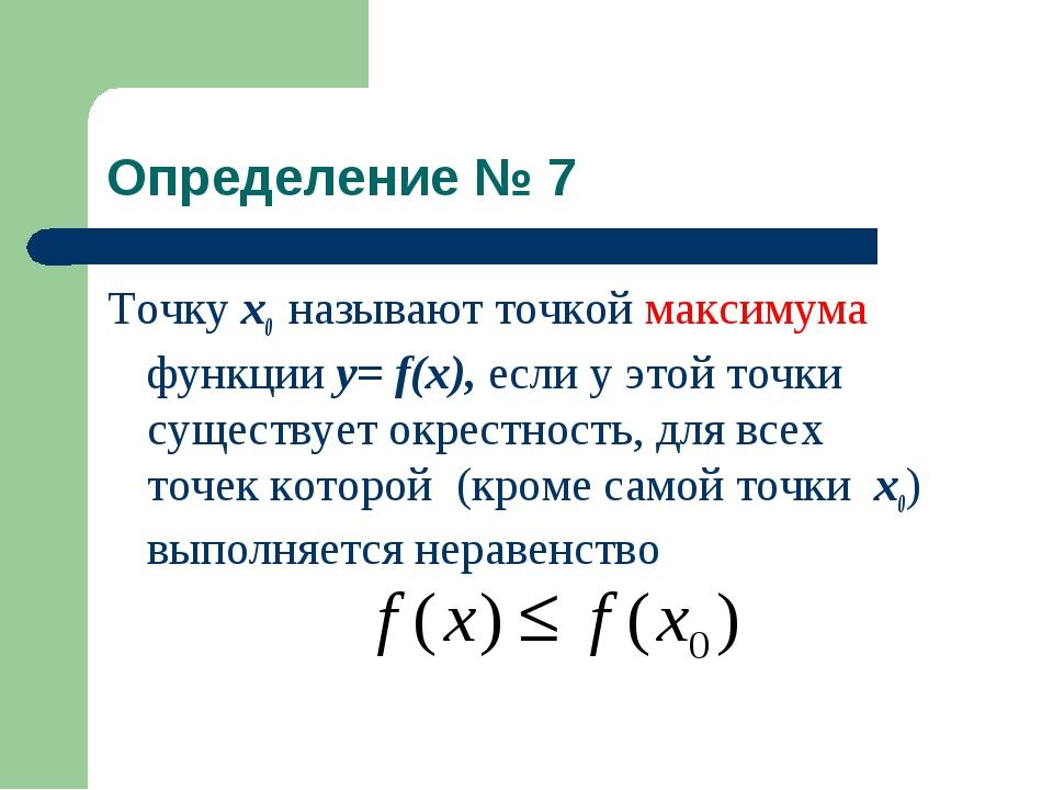 Определение № 7 Точку x0 называют точкой максимума функции у= f(x), если у эт...