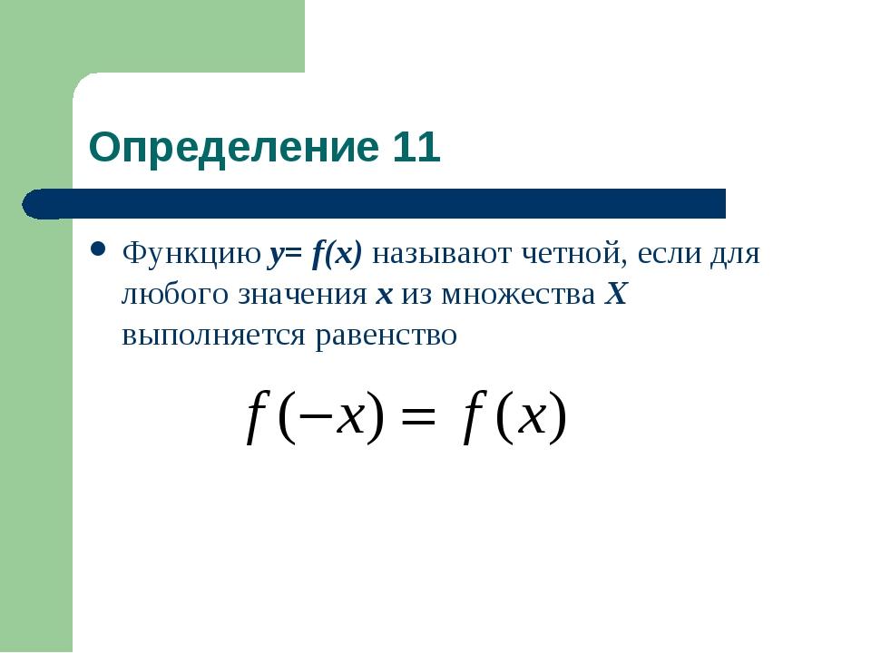 Определение 11 Функцию у= f(x) называют четной, если для любого значения х из...